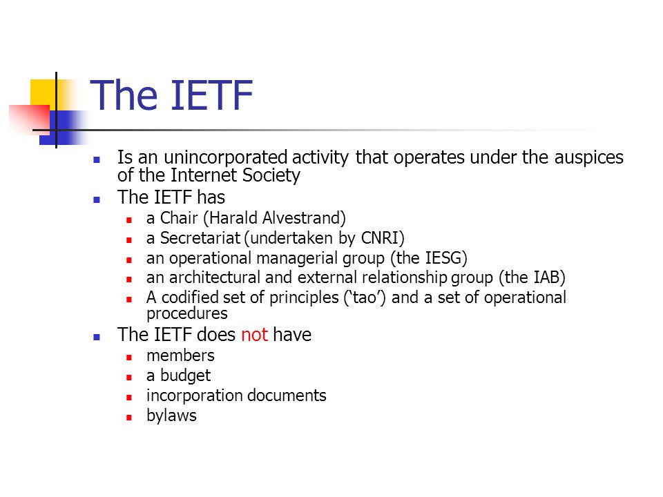 The IETF Is an unincorporated activity that operates under the auspices of the Internet Society The IETF has a Chair (Harald Alvestrand) a Secretariat (undertaken by CNRI) an operational managerial group (the IESG) an architectural and external relationship group (the IAB) A codified set of principles (tao) and a set of operational procedures The IETF does not have members a budget incorporation documents bylaws