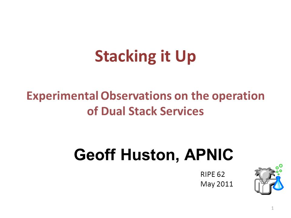 Stacking it Up Experimental Observations on the operation of Dual Stack Services Geoff Huston, APNIC RIPE 62 May 2011 1