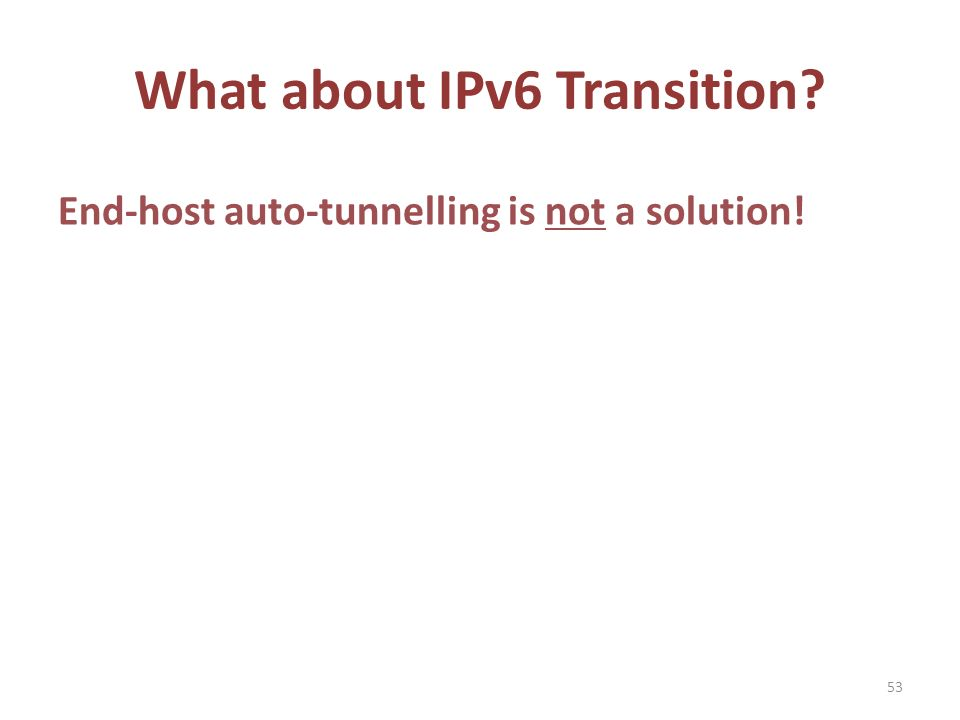 What about IPv6 Transition End-host auto-tunnelling is not a solution! 53