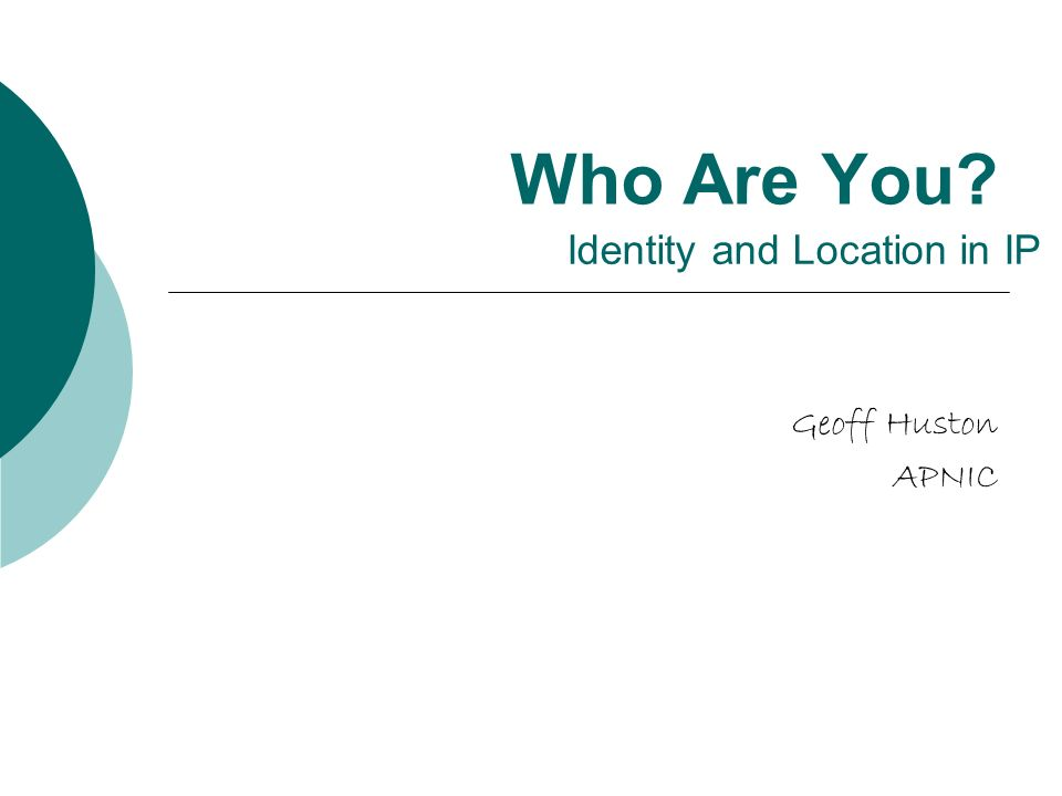 Who Are You Geoff Huston APNIC Identity and Location in IP