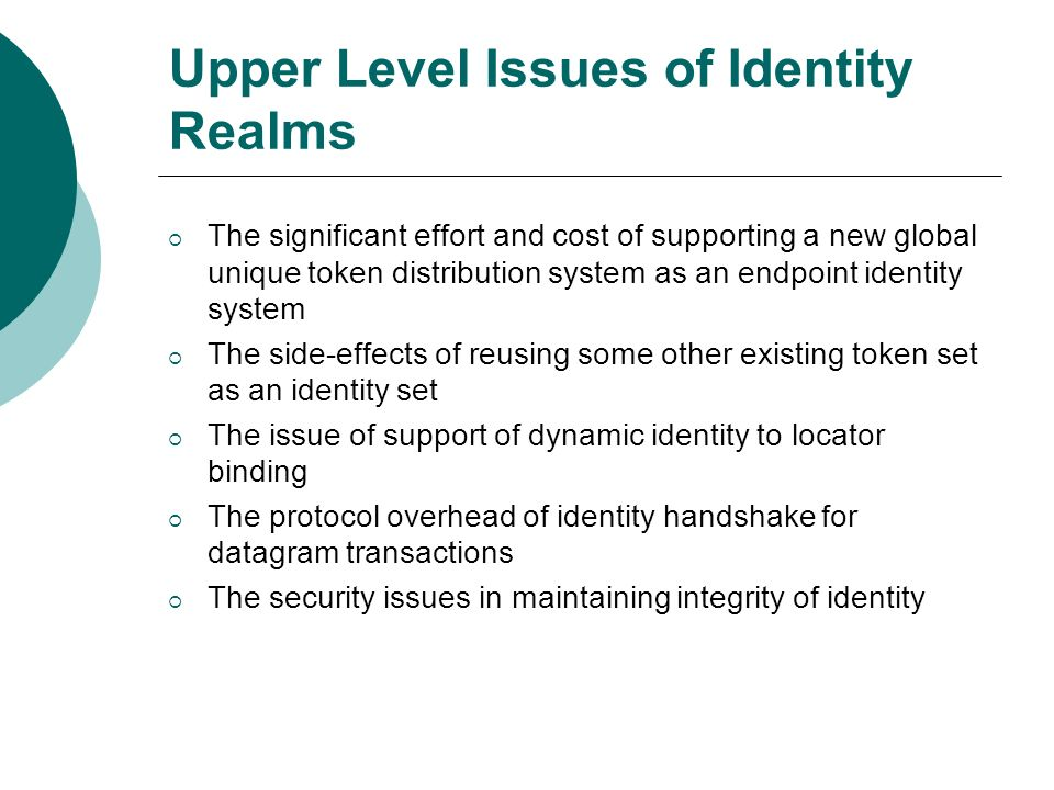 Upper Level Issues of Identity Realms The significant effort and cost of supporting a new global unique token distribution system as an endpoint identity system The side-effects of reusing some other existing token set as an identity set The issue of support of dynamic identity to locator binding The protocol overhead of identity handshake for datagram transactions The security issues in maintaining integrity of identity
