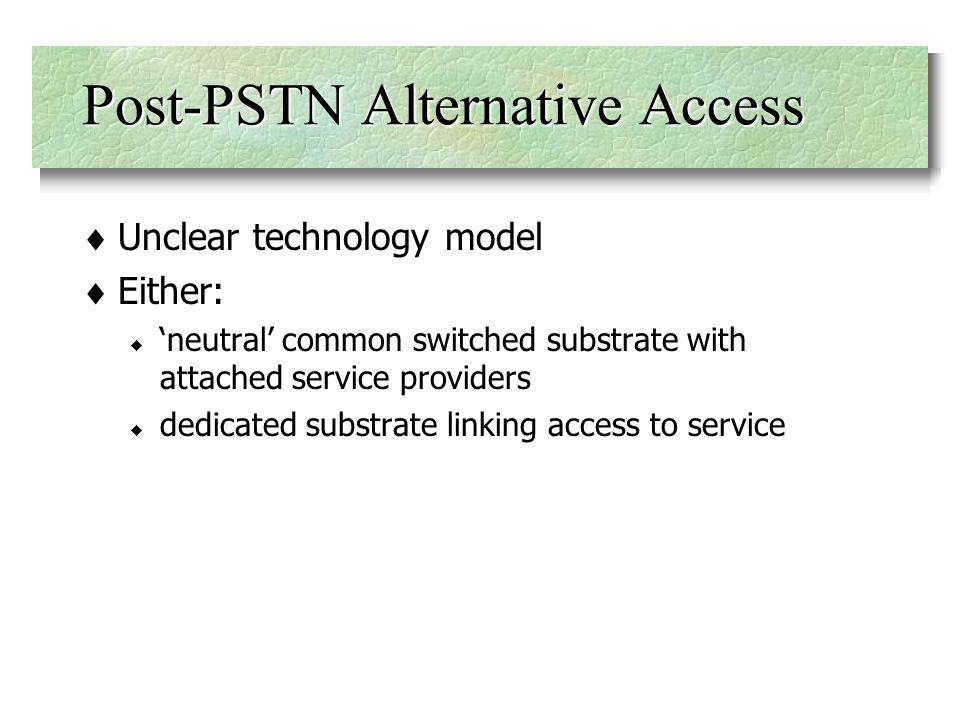 Post-PSTN Alternative Access Unclear technology model Either: neutral common switched substrate with attached service providers dedicated substrate linking access to service