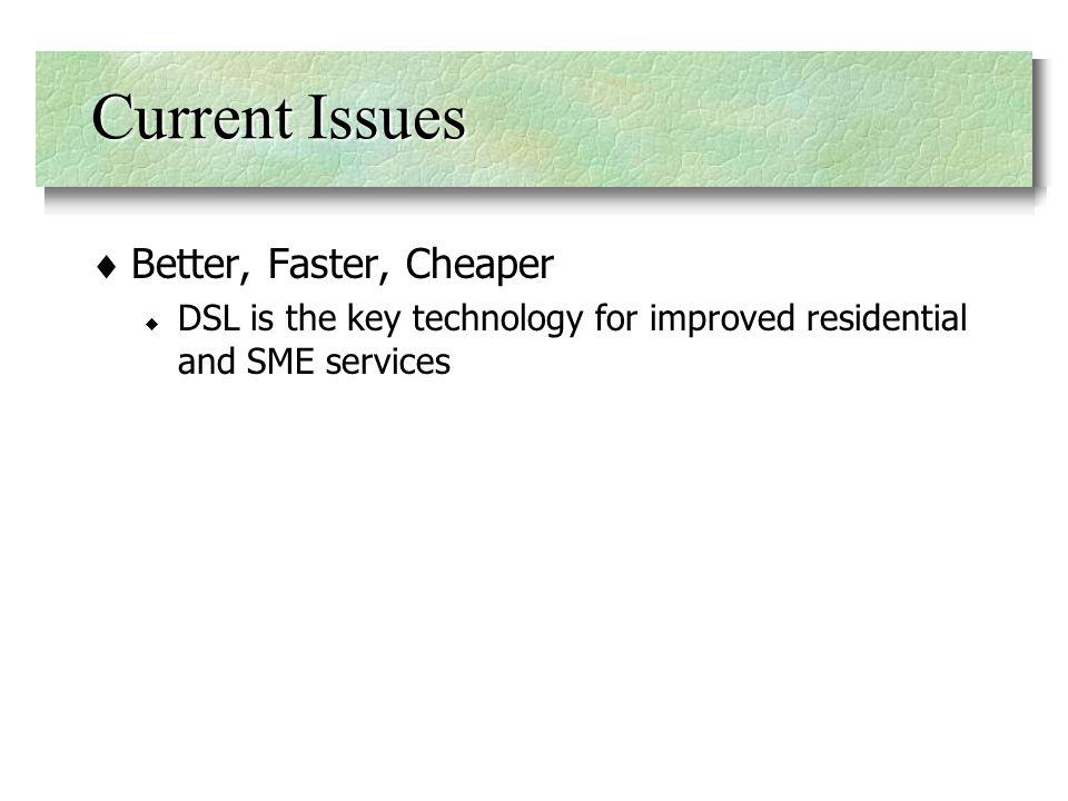 Better, Faster, Cheaper DSL is the key technology for improved residential and SME services Current Issues