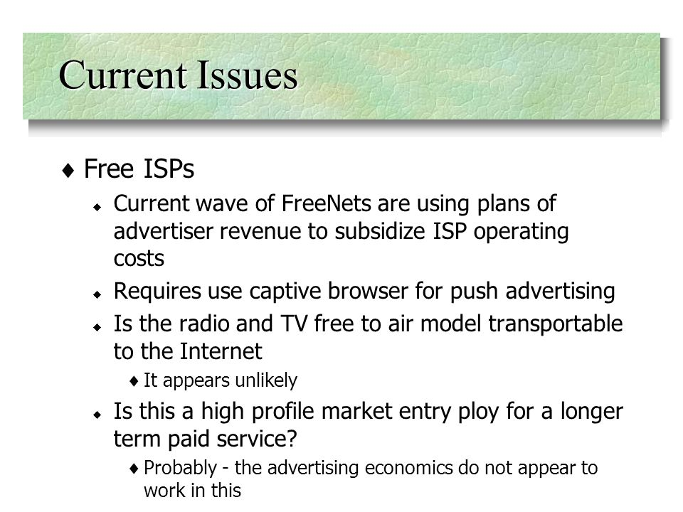Free ISPs Current wave of FreeNets are using plans of advertiser revenue to subsidize ISP operating costs Requires use captive browser for push advertising Is the radio and TV free to air model transportable to the Internet It appears unlikely Is this a high profile market entry ploy for a longer term paid service.