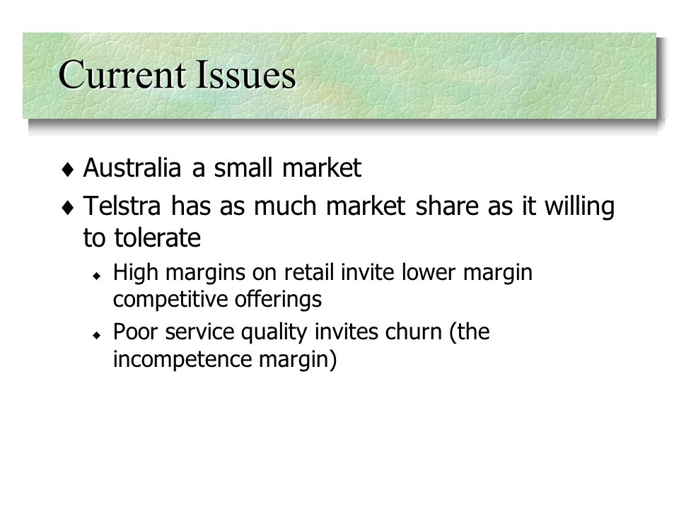 Current Issues Australia a small market Telstra has as much market share as it willing to tolerate High margins on retail invite lower margin competitive offerings Poor service quality invites churn (the incompetence margin)