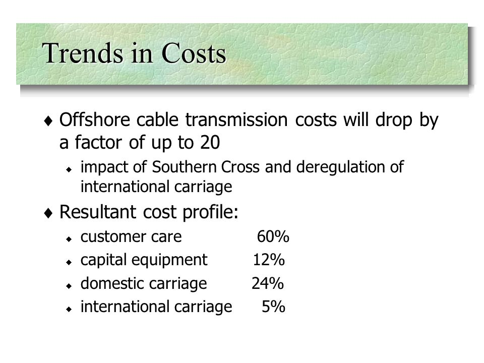 Trends in Costs Offshore cable transmission costs will drop by a factor of up to 20 impact of Southern Cross and deregulation of international carriage Resultant cost profile: customer care 60% capital equipment 12% domestic carriage 24% international carriage 5%