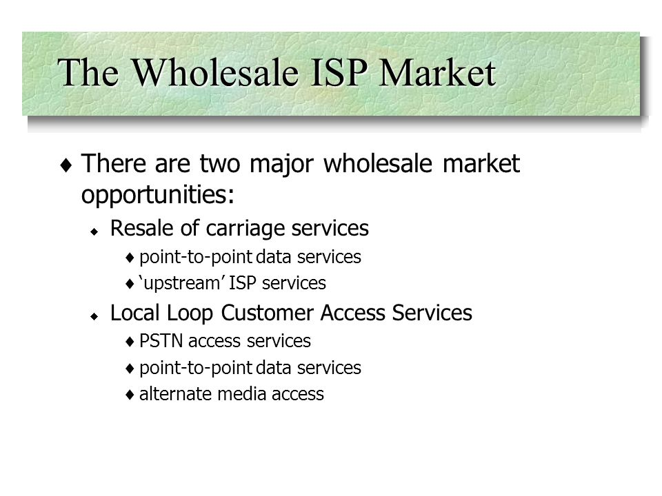 The Wholesale ISP Market There are two major wholesale market opportunities: Resale of carriage services point-to-point data services upstream ISP services Local Loop Customer Access Services PSTN access services point-to-point data services alternate media access