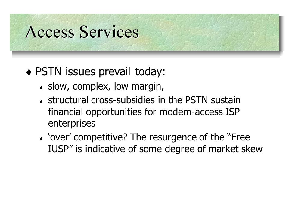 Access Services PSTN issues prevail today: slow, complex, low margin, structural cross-subsidies in the PSTN sustain financial opportunities for modem-access ISP enterprises over competitive.