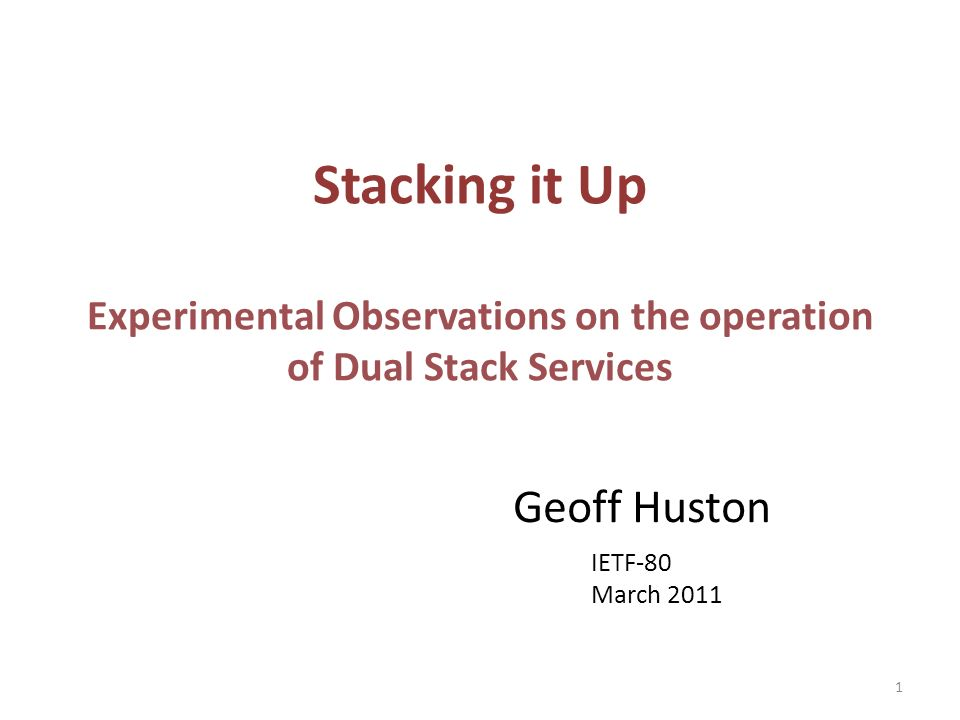 Stacking it Up Experimental Observations on the operation of Dual Stack Services Geoff Huston IETF-80 March 2011 1