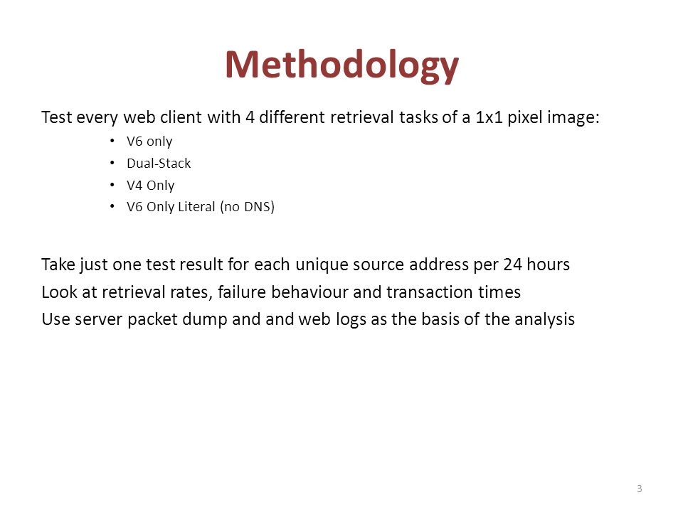 Methodology Test every web client with 4 different retrieval tasks of a 1x1 pixel image: V6 only Dual-Stack V4 Only V6 Only Literal (no DNS) Take just one test result for each unique source address per 24 hours Look at retrieval rates, failure behaviour and transaction times Use server packet dump and and web logs as the basis of the analysis 3