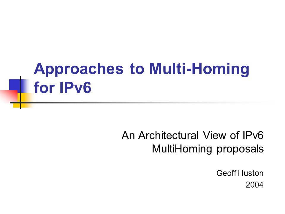 Approaches to Multi-Homing for IPv6 An Architectural View of IPv6 MultiHoming proposals Geoff Huston 2004