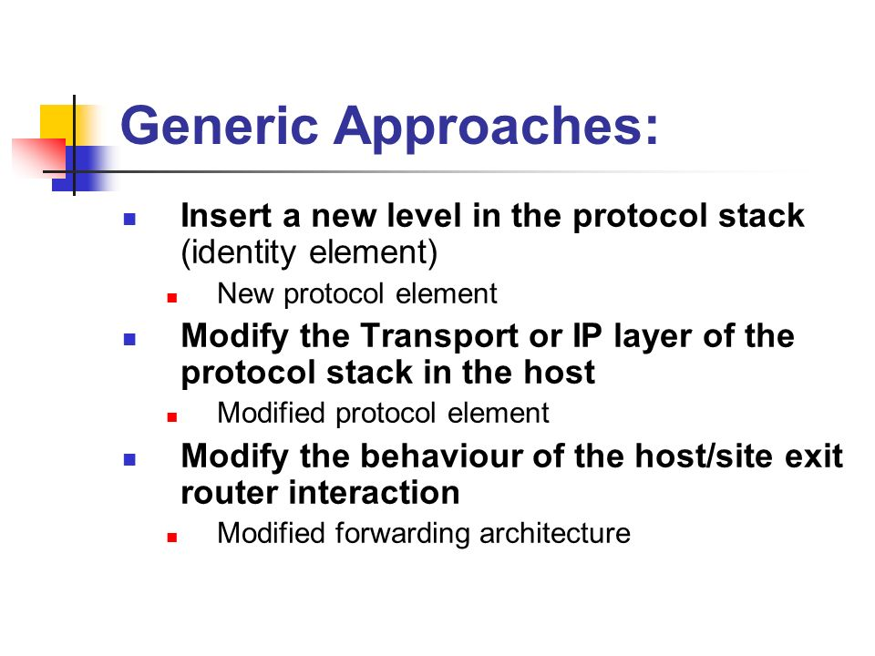 Generic Approaches: Insert a new level in the protocol stack (identity element) New protocol element Modify the Transport or IP layer of the protocol stack in the host Modified protocol element Modify the behaviour of the host/site exit router interaction Modified forwarding architecture