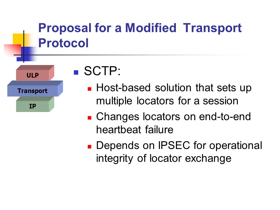 Proposal for a Modified Transport Protocol SCTP: Host-based solution that sets up multiple locators for a session Changes locators on end-to-end heartbeat failure Depends on IPSEC for operational integrity of locator exchange IP Transport ULP