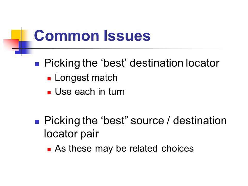 Common Issues Picking the best destination locator Longest match Use each in turn Picking the best source / destination locator pair As these may be related choices