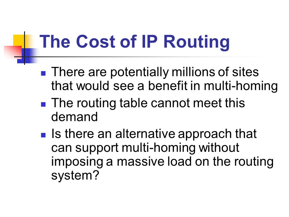 The Cost of IP Routing There are potentially millions of sites that would see a benefit in multi-homing The routing table cannot meet this demand Is there an alternative approach that can support multi-homing without imposing a massive load on the routing system
