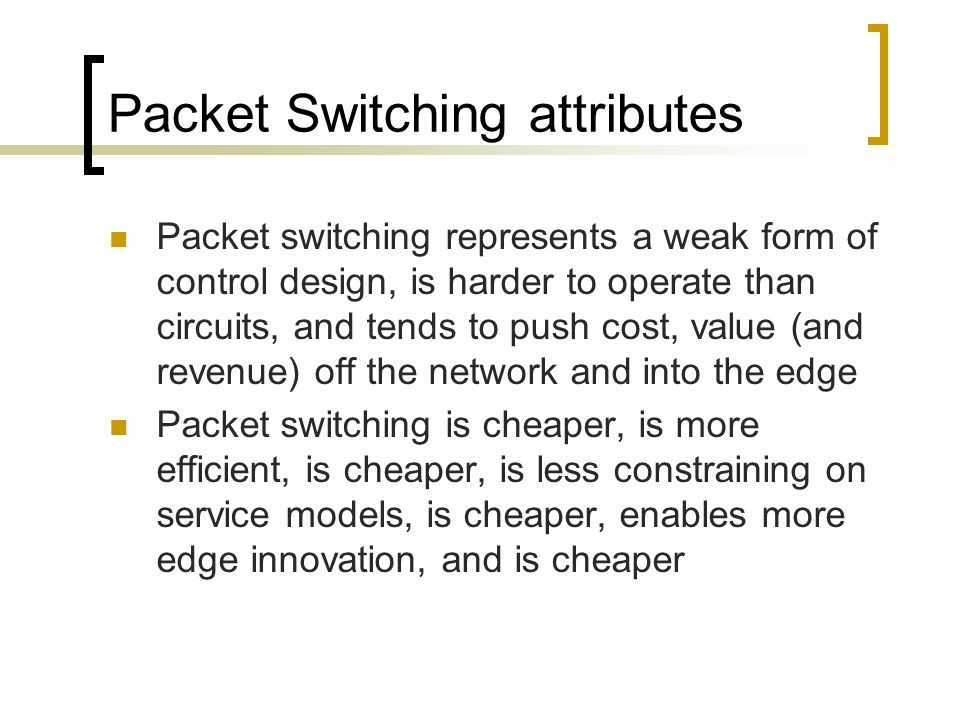 Packet Switching attributes Packet switching represents a weak form of control design, is harder to operate than circuits, and tends to push cost, value (and revenue) off the network and into the edge Packet switching is cheaper, is more efficient, is cheaper, is less constraining on service models, is cheaper, enables more edge innovation, and is cheaper