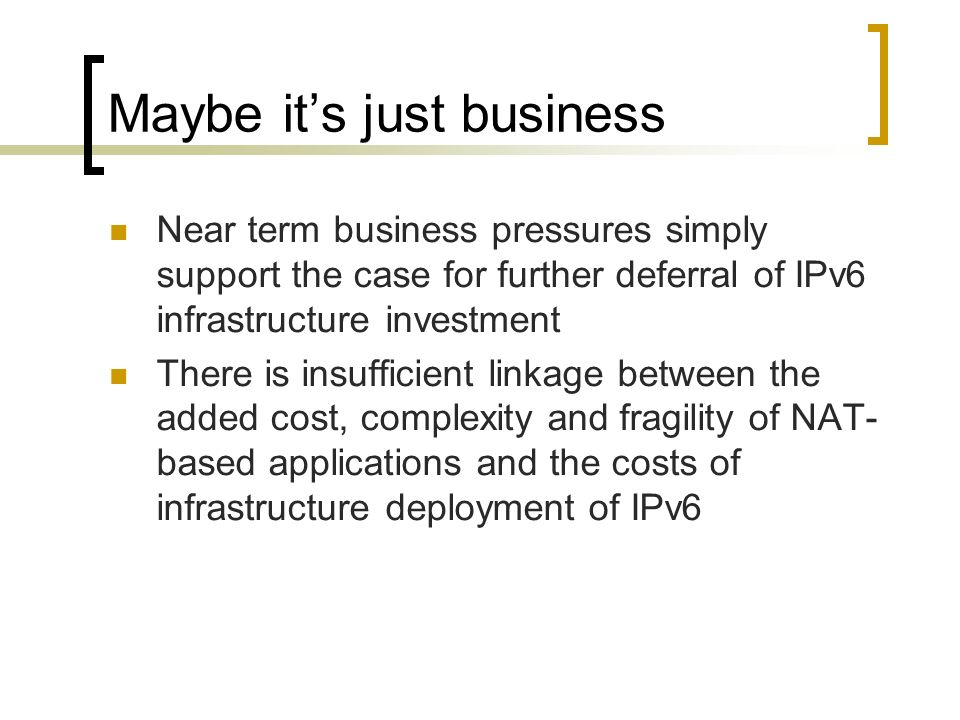 Maybe its just business Near term business pressures simply support the case for further deferral of IPv6 infrastructure investment There is insufficient linkage between the added cost, complexity and fragility of NAT- based applications and the costs of infrastructure deployment of IPv6