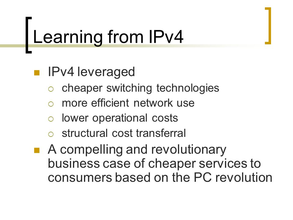 Learning from IPv4 IPv4 leveraged cheaper switching technologies more efficient network use lower operational costs structural cost transferral A compelling and revolutionary business case of cheaper services to consumers based on the PC revolution