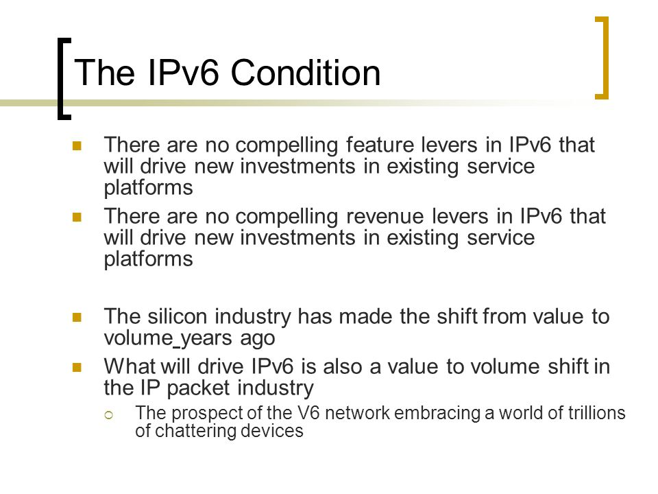 The IPv6 Condition There are no compelling feature levers in IPv6 that will drive new investments in existing service platforms There are no compelling revenue levers in IPv6 that will drive new investments in existing service platforms The silicon industry has made the shift from value to volume years ago What will drive IPv6 is also a value to volume shift in the IP packet industry The prospect of the V6 network embracing a world of trillions of chattering devices