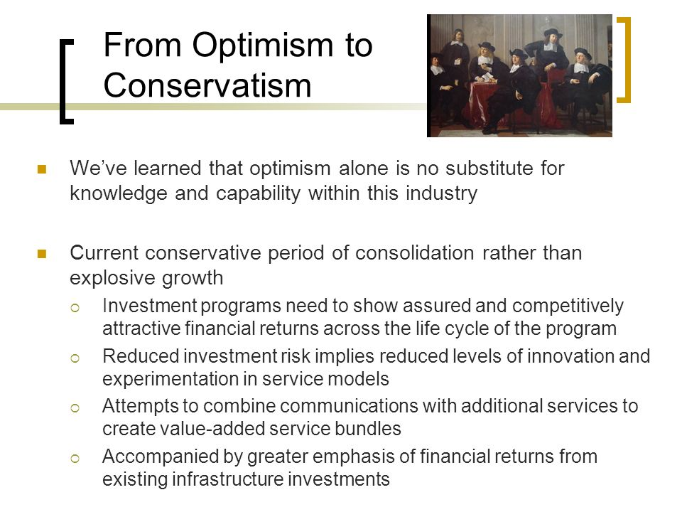 From Optimism to Conservatism Weve learned that optimism alone is no substitute for knowledge and capability within this industry Current conservative period of consolidation rather than explosive growth Investment programs need to show assured and competitively attractive financial returns across the life cycle of the program Reduced investment risk implies reduced levels of innovation and experimentation in service models Attempts to combine communications with additional services to create value-added service bundles Accompanied by greater emphasis of financial returns from existing infrastructure investments