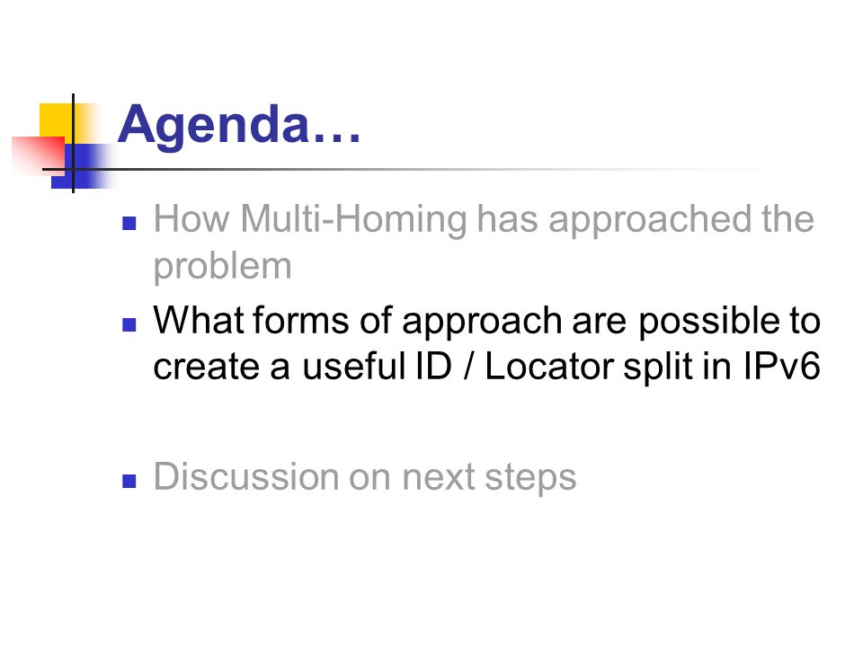 Agenda… How Multi-Homing has approached the problem What forms of approach are possible to create a useful ID / Locator split in IPv6 Discussion on next steps