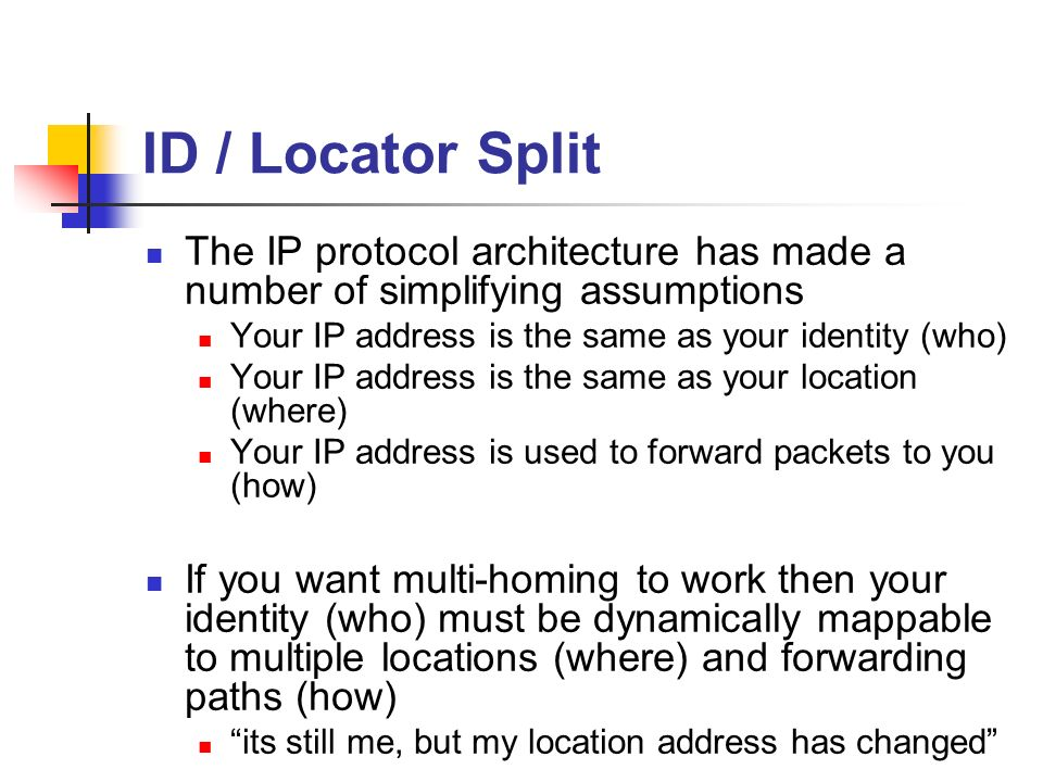 ID / Locator Split The IP protocol architecture has made a number of simplifying assumptions Your IP address is the same as your identity (who) Your IP address is the same as your location (where) Your IP address is used to forward packets to you (how) If you want multi-homing to work then your identity (who) must be dynamically mappable to multiple locations (where) and forwarding paths (how) its still me, but my location address has changed