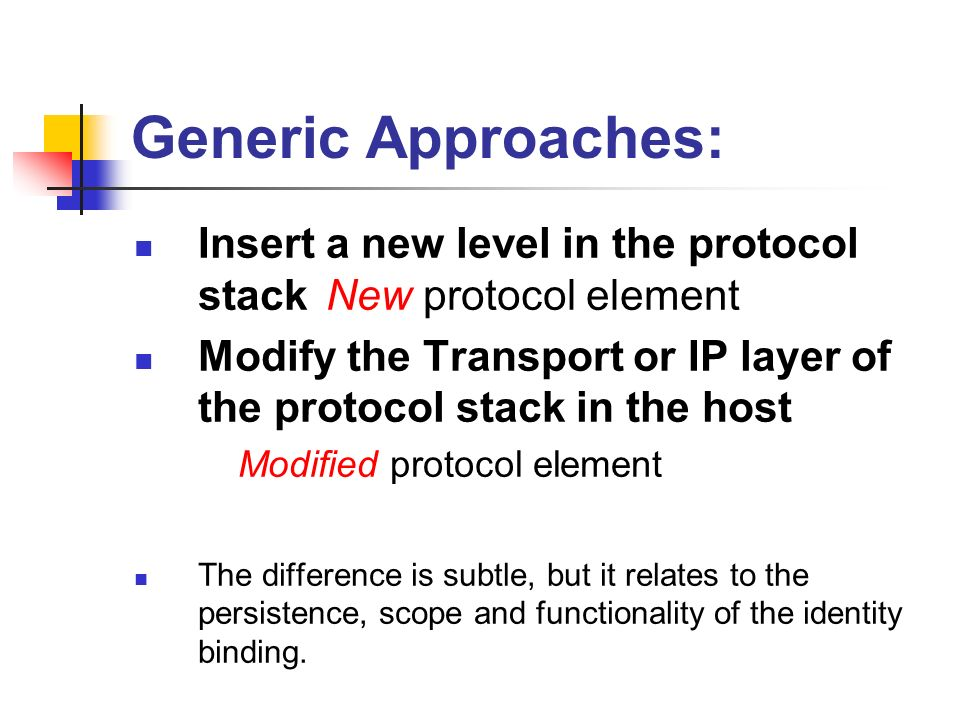 Generic Approaches: Insert a new level in the protocol stack New protocol element Modify the Transport or IP layer of the protocol stack in the host Modified protocol element The difference is subtle, but it relates to the persistence, scope and functionality of the identity binding.