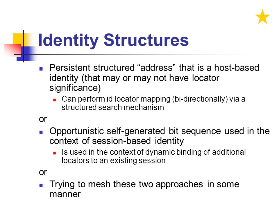 Identity Structures Persistent structured address that is a host-based identity (that may or may not have locator significance) Can perform id locator mapping (bi-directionally) via a structured search mechanism or Opportunistic self-generated bit sequence used in the context of session-based identity Is used in the context of dynamic binding of additional locators to an existing session or Trying to mesh these two approaches in some manner