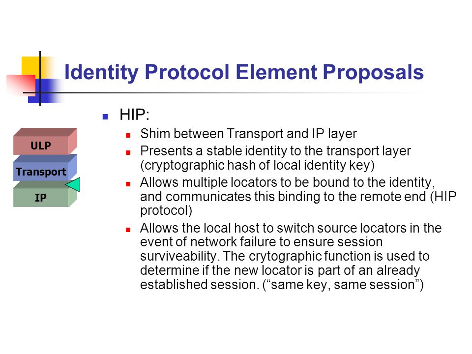 Identity Protocol Element Proposals HIP: Shim between Transport and IP layer Presents a stable identity to the transport layer (cryptographic hash of local identity key) Allows multiple locators to be bound to the identity, and communicates this binding to the remote end (HIP protocol) Allows the local host to switch source locators in the event of network failure to ensure session surviveability.