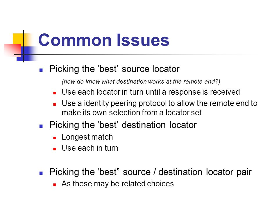 Common Issues Picking the best source locator (how do know what destination works at the remote end ) Use each locator in turn until a response is received Use a identity peering protocol to allow the remote end to make its own selection from a locator set Picking the best destination locator Longest match Use each in turn Picking the best source / destination locator pair As these may be related choices