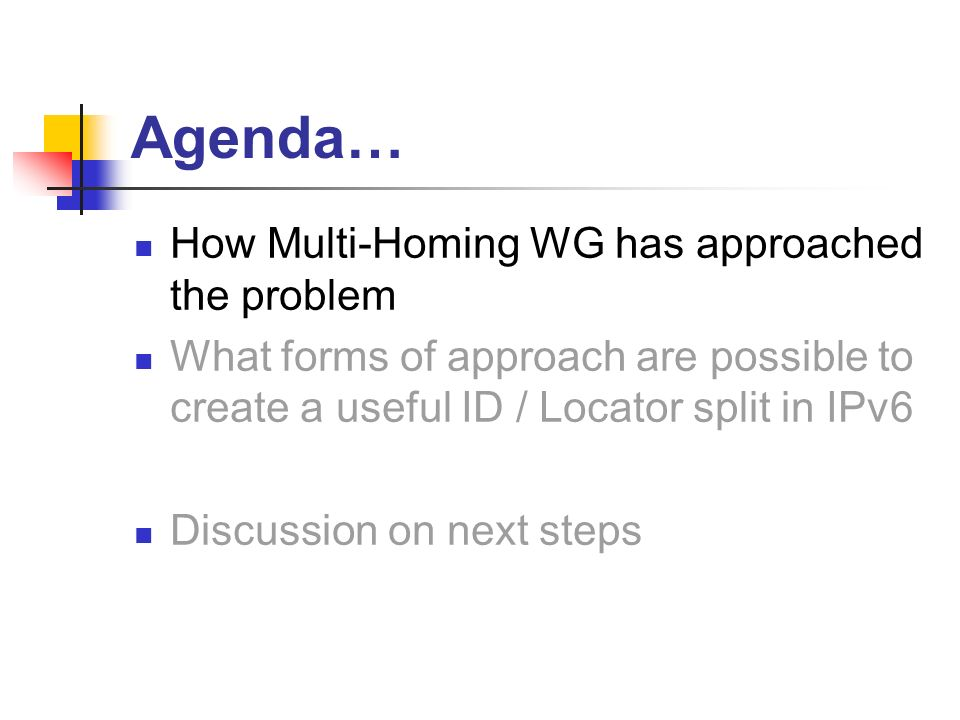 Agenda… How Multi-Homing WG has approached the problem What forms of approach are possible to create a useful ID / Locator split in IPv6 Discussion on next steps