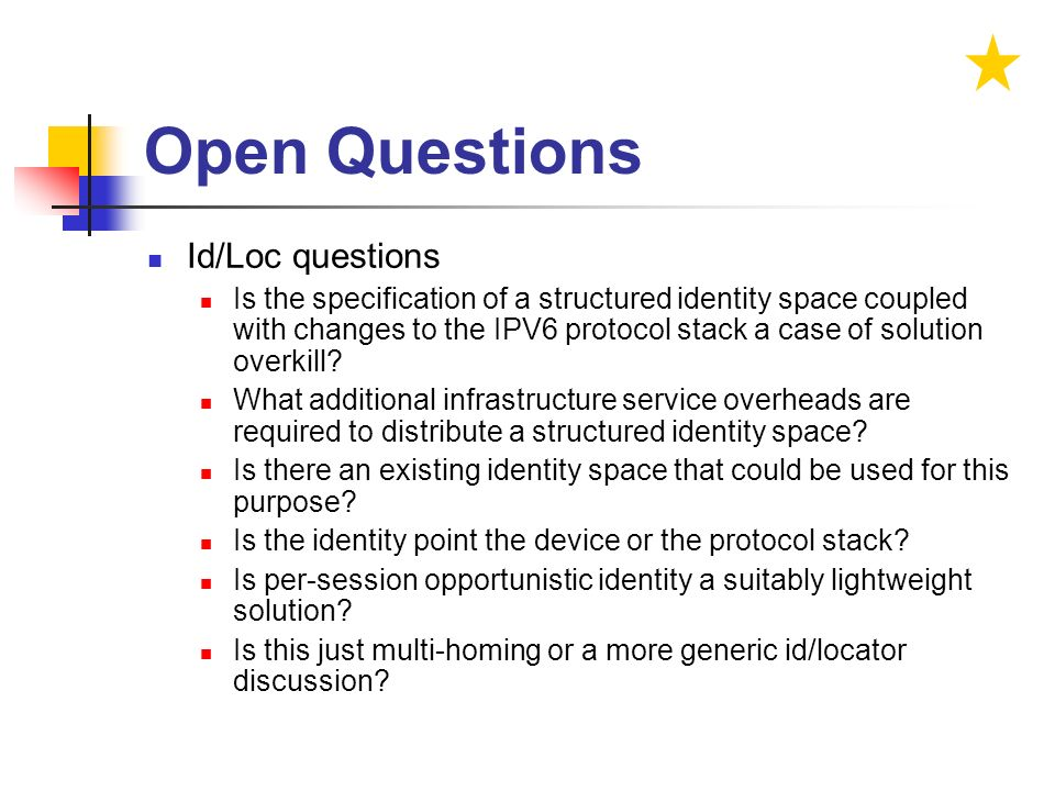 Open Questions Id/Loc questions Is the specification of a structured identity space coupled with changes to the IPV6 protocol stack a case of solution overkill.