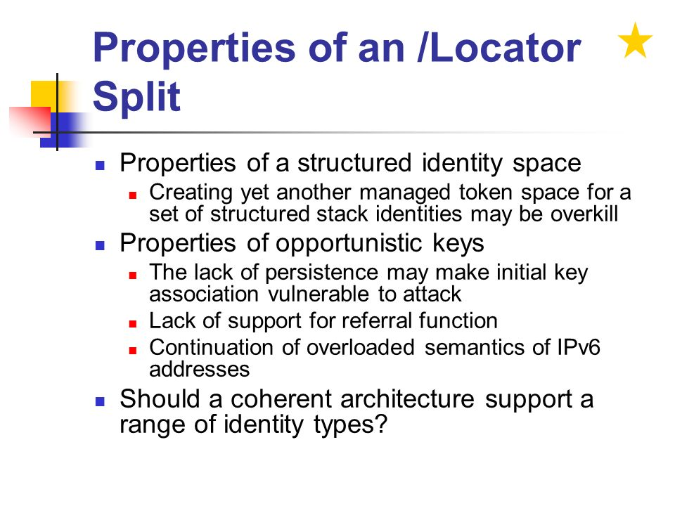 Properties of an /Locator Split Properties of a structured identity space Creating yet another managed token space for a set of structured stack identities may be overkill Properties of opportunistic keys The lack of persistence may make initial key association vulnerable to attack Lack of support for referral function Continuation of overloaded semantics of IPv6 addresses Should a coherent architecture support a range of identity types