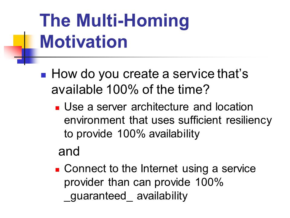 The Multi-Homing Motivation How do you create a service thats available 100% of the time.