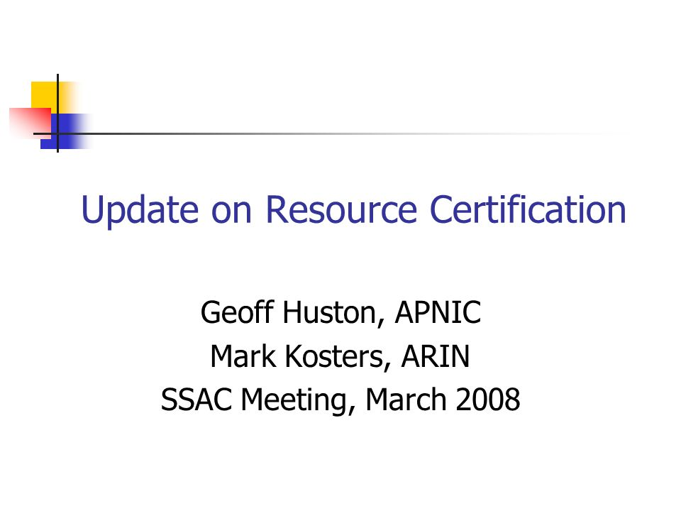 Update on Resource Certification Geoff Huston, APNIC Mark Kosters, ARIN SSAC Meeting, March 2008