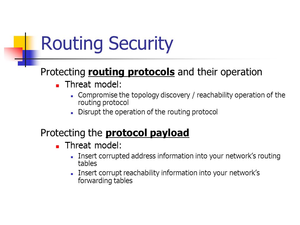 Routing Security Protecting routing protocols and their operation Threat model: Compromise the topology discovery / reachability operation of the routing protocol Disrupt the operation of the routing protocol Protecting the protocol payload Threat model: Insert corrupted address information into your networks routing tables Insert corrupt reachability information into your networks forwarding tables