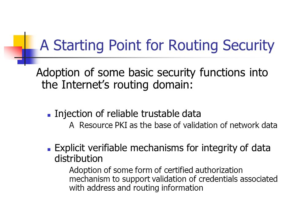 Adoption of some basic security functions into the Internets routing domain: Injection of reliable trustable data A Resource PKI as the base of validation of network data Explicit verifiable mechanisms for integrity of data distribution Adoption of some form of certified authorization mechanism to support validation of credentials associated with address and routing information A Starting Point for Routing Security