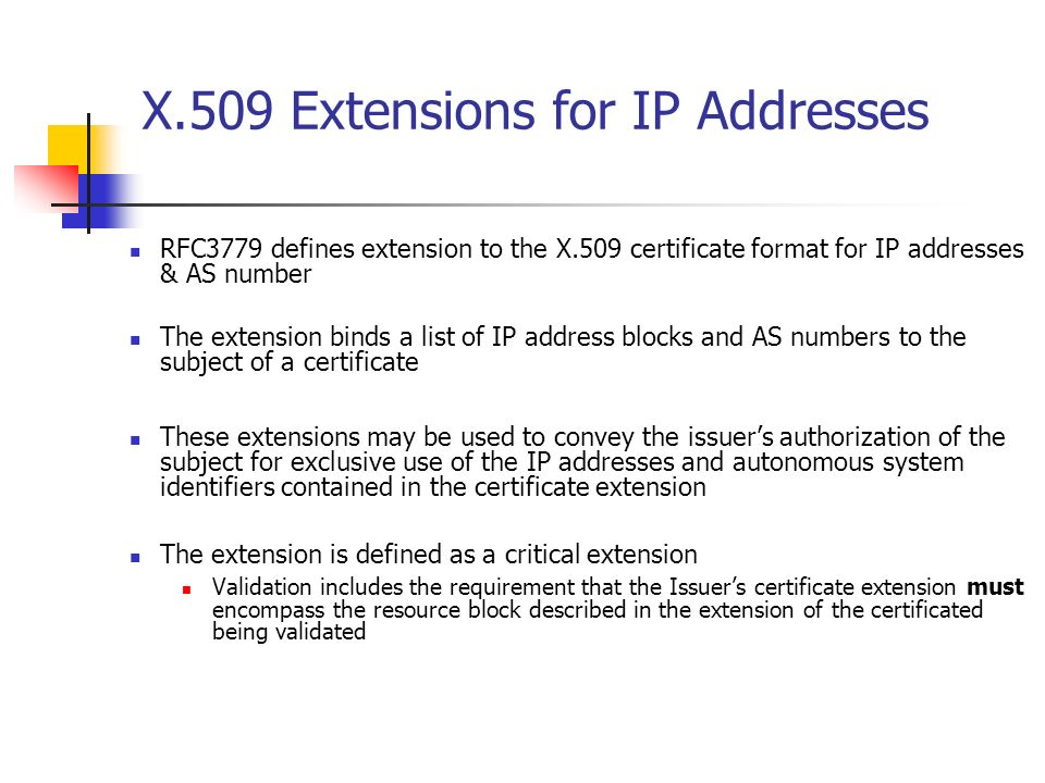 X.509 Extensions for IP Addresses RFC3779 defines extension to the X.509 certificate format for IP addresses & AS number The extension binds a list of IP address blocks and AS numbers to the subject of a certificate These extensions may be used to convey the issuers authorization of the subject for exclusive use of the IP addresses and autonomous system identifiers contained in the certificate extension The extension is defined as a critical extension Validation includes the requirement that the Issuers certificate extension must encompass the resource block described in the extension of the certificated being validated