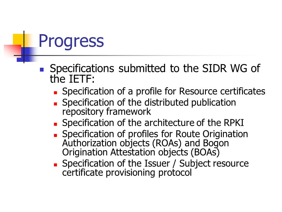 Progress Specifications submitted to the SIDR WG of the IETF: Specification of a profile for Resource certificates Specification of the distributed publication repository framework Specification of the architecture of the RPKI Specification of profiles for Route Origination Authorization objects (ROAs) and Bogon Origination Attestation objects (BOAs) Specification of the Issuer / Subject resource certificate provisioning protocol