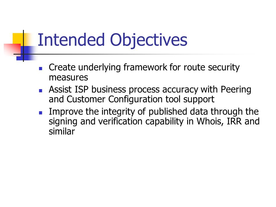 Intended Objectives Create underlying framework for route security measures Assist ISP business process accuracy with Peering and Customer Configuration tool support Improve the integrity of published data through the signing and verification capability in Whois, IRR and similar