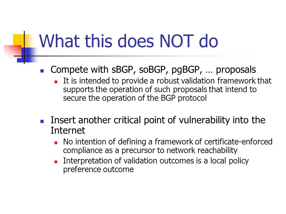 What this does NOT do Compete with sBGP, soBGP, pgBGP, … proposals It is intended to provide a robust validation framework that supports the operation of such proposals that intend to secure the operation of the BGP protocol Insert another critical point of vulnerability into the Internet No intention of defining a framework of certificate-enforced compliance as a precursor to network reachability Interpretation of validation outcomes is a local policy preference outcome