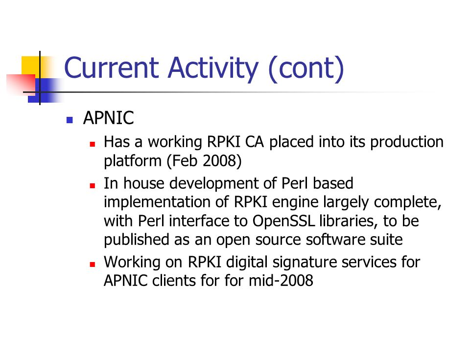 Current Activity (cont) APNIC Has a working RPKI CA placed into its production platform (Feb 2008) In house development of Perl based implementation of RPKI engine largely complete, with Perl interface to OpenSSL libraries, to be published as an open source software suite Working on RPKI digital signature services for APNIC clients for for mid-2008