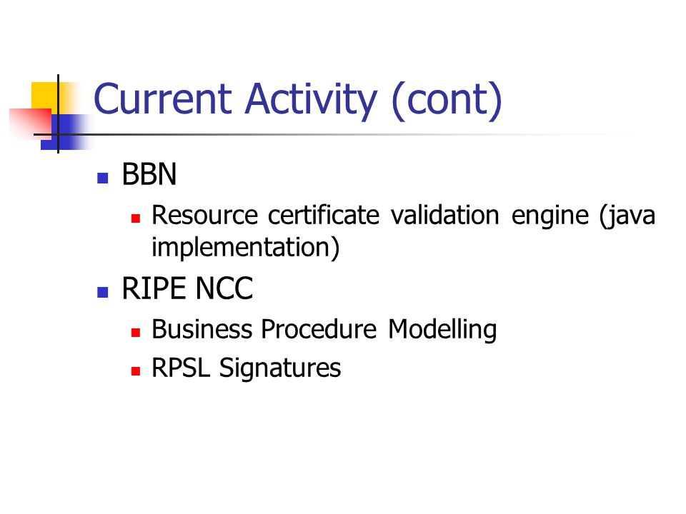 Current Activity (cont) BBN Resource certificate validation engine (java implementation) RIPE NCC Business Procedure Modelling RPSL Signatures