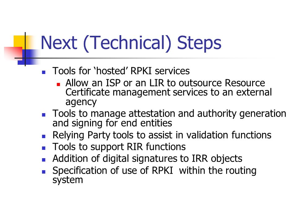 Next (Technical) Steps Tools for hosted RPKI services Allow an ISP or an LIR to outsource Resource Certificate management services to an external agency Tools to manage attestation and authority generation and signing for end entities Relying Party tools to assist in validation functions Tools to support RIR functions Addition of digital signatures to IRR objects Specification of use of RPKI within the routing system