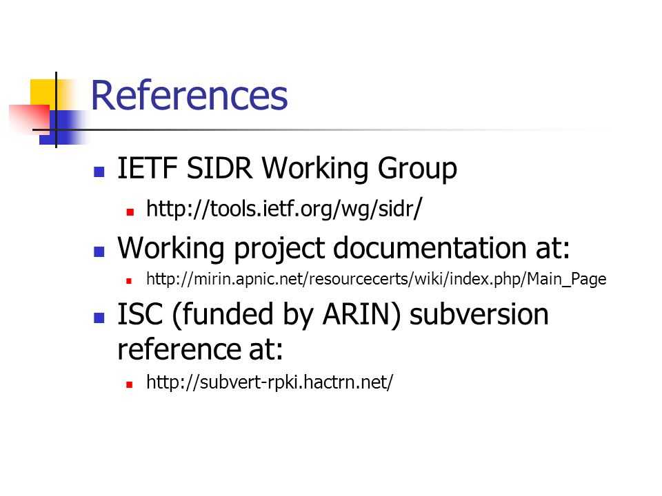 References IETF SIDR Working Group http://tools.ietf.org/wg/sidr / Working project documentation at: http://mirin.apnic.net/resourcecerts/wiki/index.php/Main_Page ISC (funded by ARIN) subversion reference at: http://subvert-rpki.hactrn.net/