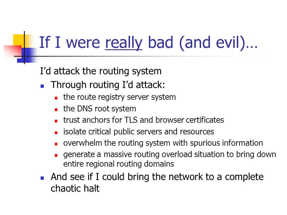 If I were really bad (and evil)… Id attack the routing system Through routing Id attack: the route registry server system the DNS root system trust anchors for TLS and browser certificates isolate critical public servers and resources overwhelm the routing system with spurious information generate a massive routing overload situation to bring down entire regional routing domains And see if I could bring the network to a complete chaotic halt