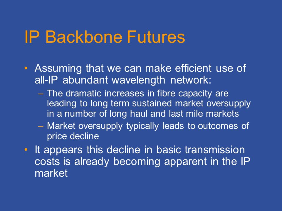 IP Backbone Futures Assuming that we can make efficient use of all-IP abundant wavelength network: –The dramatic increases in fibre capacity are leading to long term sustained market oversupply in a number of long haul and last mile markets –Market oversupply typically leads to outcomes of price decline It appears this decline in basic transmission costs is already becoming apparent in the IP market