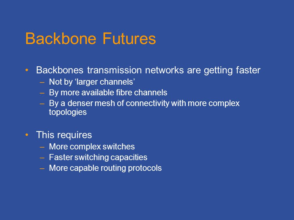 Backbone Futures Backbones transmission networks are getting faster –Not by larger channels –By more available fibre channels –By a denser mesh of connectivity with more complex topologies This requires –More complex switches –Faster switching capacities –More capable routing protocols