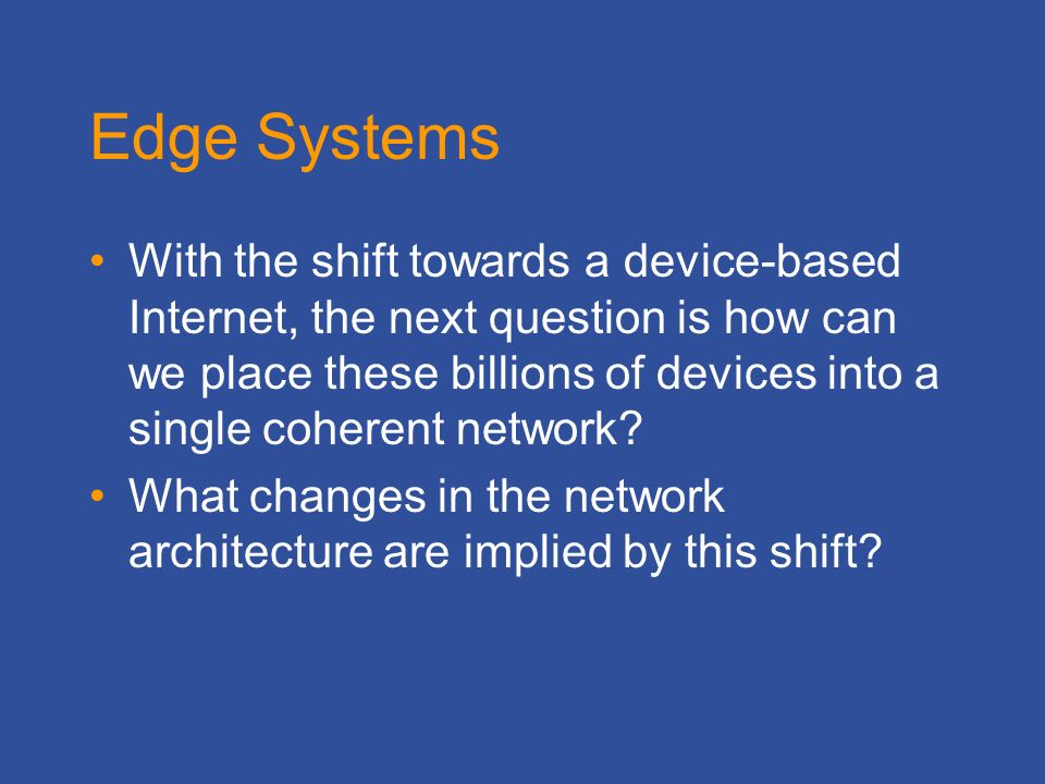 Edge Systems With the shift towards a device-based Internet, the next question is how can we place these billions of devices into a single coherent network.
