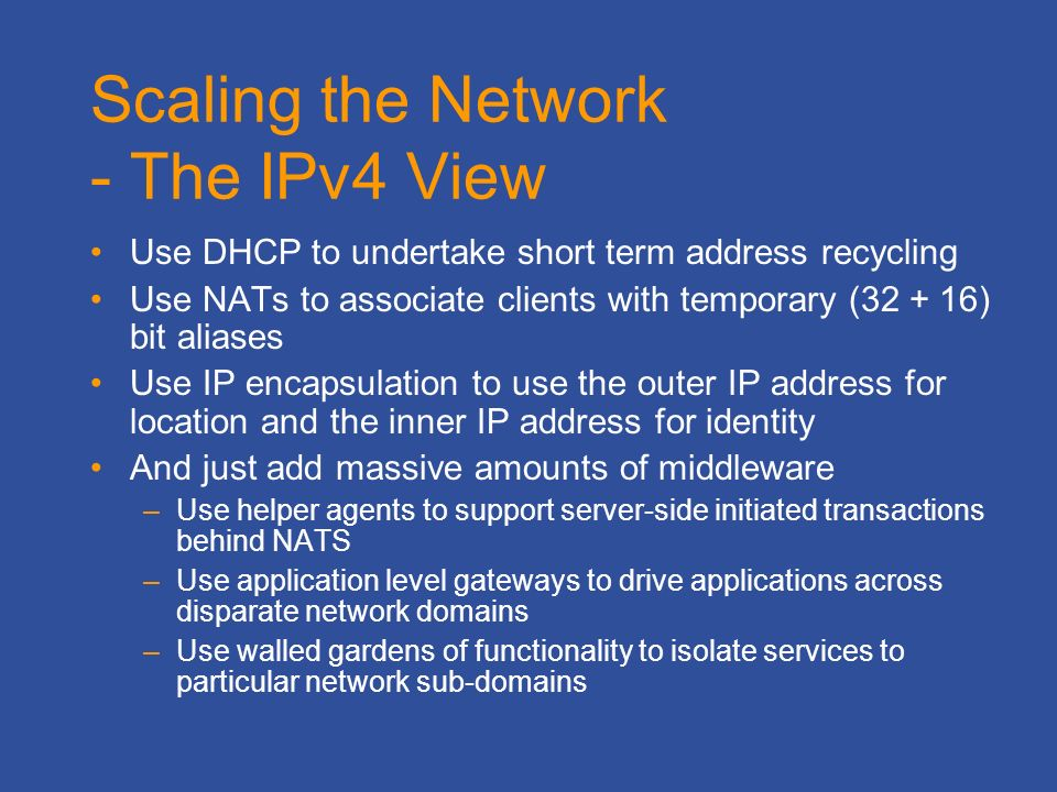 Scaling the Network - The IPv4 View Use DHCP to undertake short term address recycling Use NATs to associate clients with temporary (32 + 16) bit aliases Use IP encapsulation to use the outer IP address for location and the inner IP address for identity And just add massive amounts of middleware –Use helper agents to support server-side initiated transactions behind NATS –Use application level gateways to drive applications across disparate network domains –Use walled gardens of functionality to isolate services to particular network sub-domains